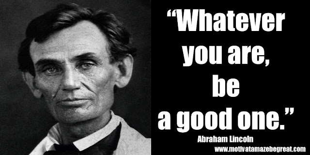 "25 Abraham Lincoln Inspirational Quotes: ""Whatever you are, be a good one."" ― Abraham Lincoln"