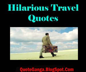 It Gives Amazing Experience Of Life And Broaden Your View But Humorists Have Not Left This Subject From Being Punched So Here Are Hilarious Travel Quotes