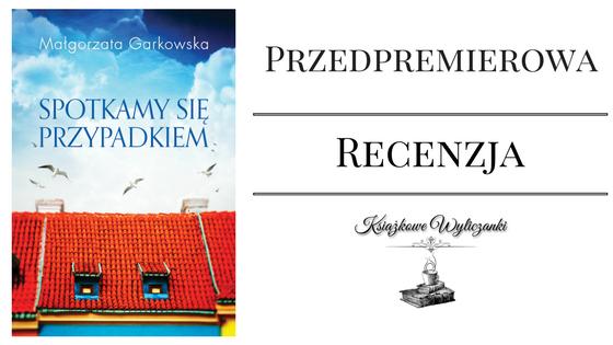"""PRZEDPREMIEROWO Może """"Spotkamy się przypadkiem"""" Małgorzata Garkowska"""