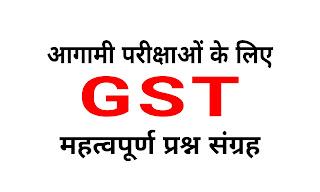 [ GST Quiz ] आगामी परीक्षाओं के लिए GST ( Good's & Service's Tax ) से संबंधित महत्वपूर्ण प्रश्नावली।