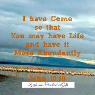 I have come so that you may have life and have it more abundantly. (John 10:10)