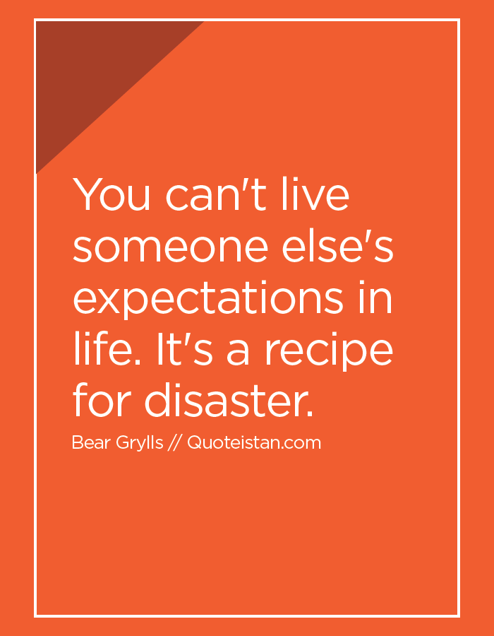You can't live someone else's expectations in life. It's a recipe for disaster.