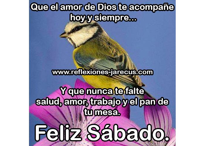 Que el amor de Dios te acompañe hoy y siempre... Y que nunca te falte salud, amor, trabajo y el pan de tu mesa. Feliz Sábado.
