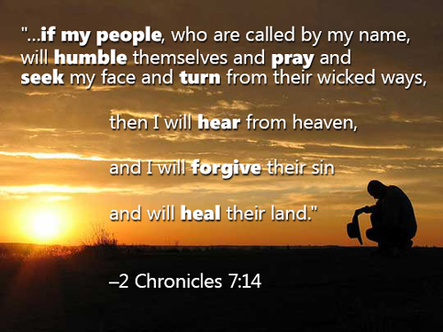 If my people, who are called by my name, will humble themselves and pray and seek my face and turn from their wicked ways, then I will hear from heaven, and I will forgive their sin and will heal their land.