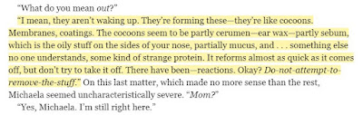 """I mean, they aren't waking up. They're forming these—they're like cocoons. Membranes, coatings. The cocoons seem to be partly cerumen—ear wax—partly sebum, which is the oily stuff on the sides of your nose, partially mucus, and . . . something else no one understands, some kind of strange protein. It reforms almost as quick as it comes off, but don't try to take it off. There have been—reactions. Okay?"