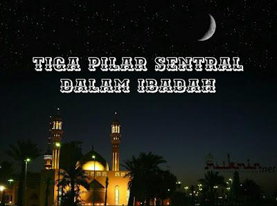 Tiga Pilar Sentral dalam Ibadah