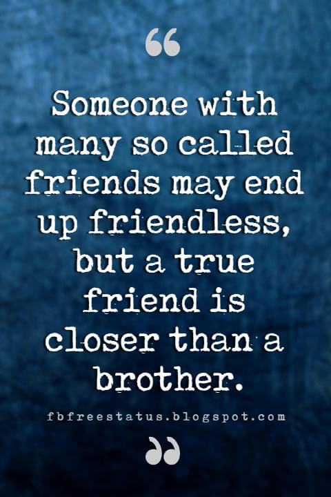 quotes about my brother, Someone with many so called friends may end up friendless, but a true friend is closer than a brother.