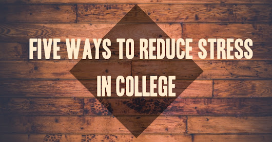 Five Ways to Reduce Stress in College