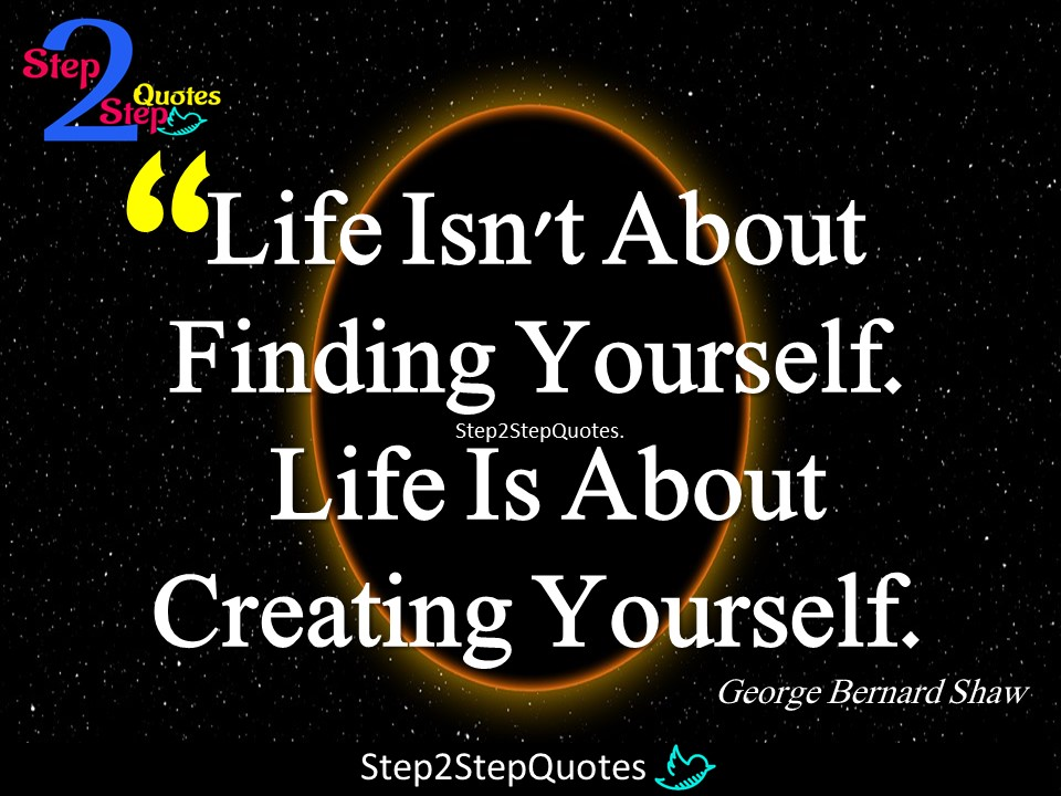 Step 2 Step Quotes Life Isn T About Finding Yourself Life Is About