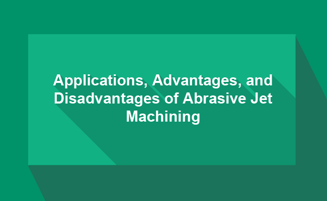 Applications, Advantages, and Disadvantages of Abrasive Jet Machining (AJM)