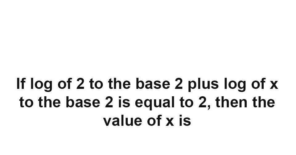 Solution: If log of 2 to the base 2 + log of x to the base