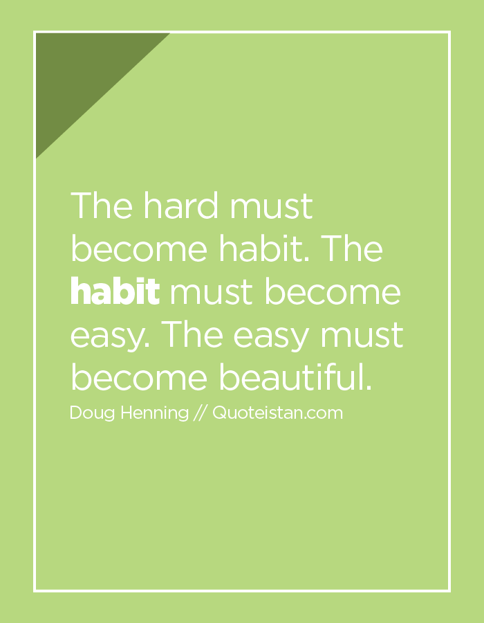 The hard must become habit. The habit must become easy. The easy must become beautiful.