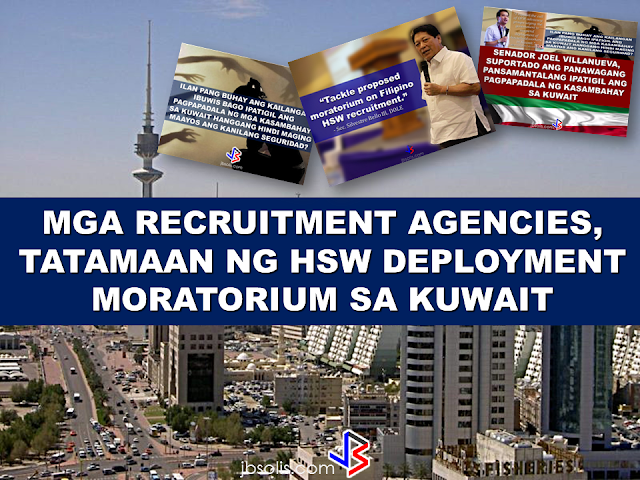 VIDEO; MANPOWER AGENCIES SA KUWAIT, TATAMAAN NG HSW DEPLOYMENT MORATORIUM.In a recent report, Kuwait government downplayed the effect of HSW deployment ban or moratorium. In this report, the manpower agencies admitted that they will be the ones to suffer the effect of the deployment moratorium if it is to be implemented anytime soon. Manpower agencies said that Filipino domestic workers are number 1 in Kuwait and if the moratorium will take effect, kuwait will be affected on a large scale. A lot of support from the lawmakers in the Philippines surfaced as the issue emerged. Senator Joel Villanueva said that if the Embassy and POLO cannot protect the HSWs deployed in Kuwait, then the government shopuld stop sending them. DOLE Secretary Silvestre Bello III assures that the decision regarding the moratorium will be made anytime soon.