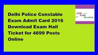 Delhi Police Constable Exam Admit Card 2016 Download Exam Hall Ticket for 4699 Posts Online