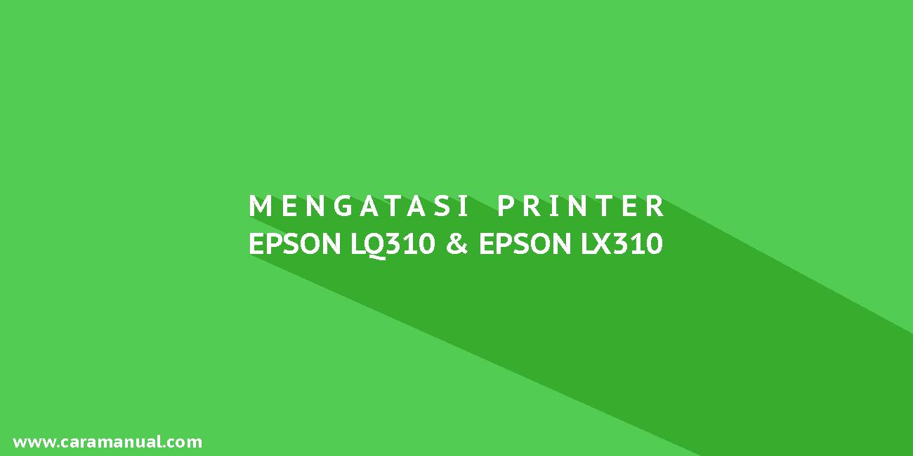 Cara Mengatasi Printer Epson LQ-310 dan Epson LX-310
