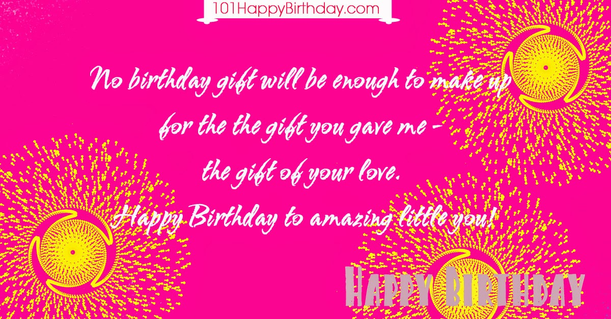 No birthday gift will be enough to make up for the the gift you gave me – the gift of your love. Happy Birthday to amazing little you!