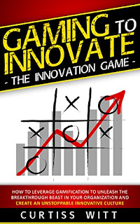 Gaming to Innovate -The Innovation Game: How to Leverage Gamification to Unleash the Breakthrough Beast in Your Organization and Create an Unstoppable Innovative Culture by Curtiss Witt