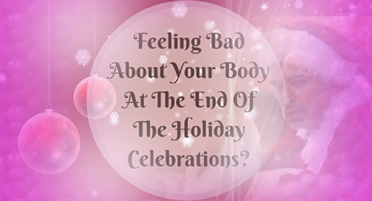Feeling Bad About Your Body At The End Of The Holiday Celebrations? See Tips to Kick the Blues!
