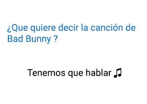 Significado de la canción Tenemos Que Hablar Bad Bunny.