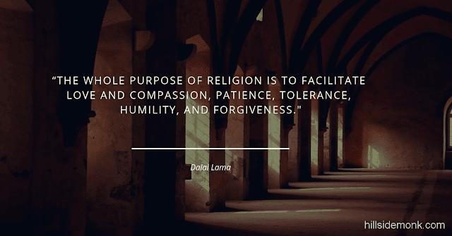 Dalai Lama Compassion Quotes-2 The whole purpose of religion is to facilitate love and compassion, patience, tolerance, humility, and forgiveness ― Dalai Lama