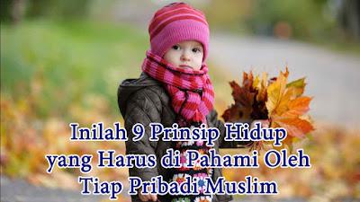 Inilah 9 Prinsip Hidup yang Harus di Pahami Oleh Tiap Pribadi Muslim