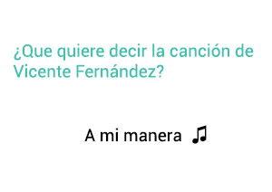 Significado de la canción A Mi Manera Vicente Fernández.