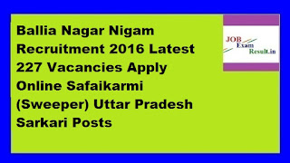 Ballia Nagar Nigam Recruitment 2016 Latest 227 Vacancies Apply Online Safaikarmi (Sweeper) Uttar Pradesh Sarkari Posts