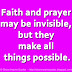 Faith and prayer may be invisible, but they make all things possible.