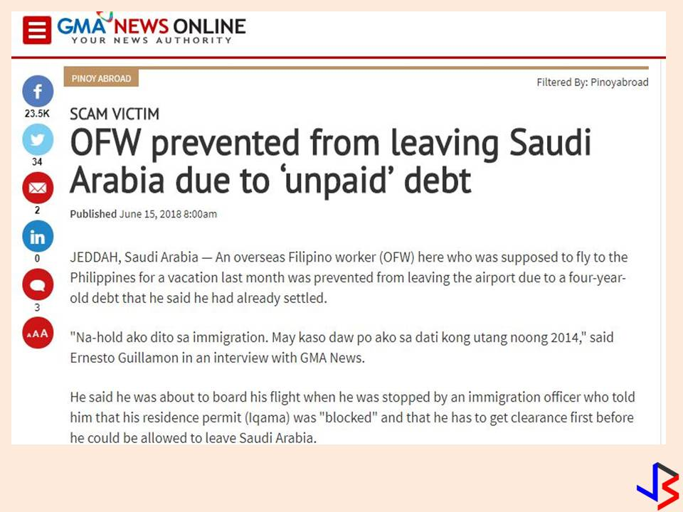 "Saudi Arabia is one country where migrants worker cannot easily come and go if their records are not cleared be it for crimes, violations, or even debt. This is what happened to an Overseas Filipino Worker (WHO) who is supposedly scheduled for vacation last month but barred from leaving the airport due to four-year-old debt that he said he already settled.  In GMA News, OFW Ernesto Guillamon from Caloocan City said he has been held in immigration because of his debt way back in 2014. According to Guillamon, he was about to board his flight when he was stopped by an immigration officer who told him that his Iqama or residence permit was ""blocked"" and that he has to get clearance first before he could be allowed to leave Saudi Arabia.  Guillamon admitted that in 2014, he and his friends loaned from a lending company. He loaned SAR3,000 and use the money for his house construction in the Philippines. But he said, he already paid his debt.   The problem arises when he know very recently that the collector did not remit his payment. He was also surprised that his debt accumulates interest up to SAR15,000 or around P200,000. Worse, he learned from friends that the person in charge of the collection has gone missing.  While clearing his name, the Philippine Consulates allowed him to temporarily stay within its premises while his case was pending. Because of the problem, Consul General Edgar Badajos advised OFWs to avoid debts if they can and cautioned OFWs against swindlers."