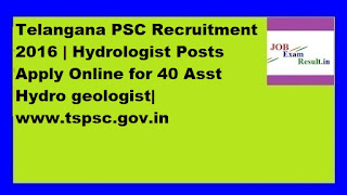 Telangana PSC Recruitment 2016 | Hydrologist Posts Apply Online for 40 Asst Hydro geologist| www.tspsc.gov.in