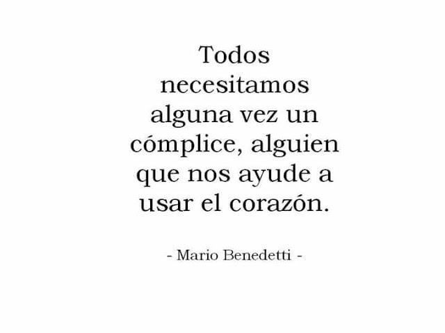 """""""Todos necesitamos alguna vez un cómplice, alguien que nos ayude a usar el corazón."""" Mario Benedetti"""