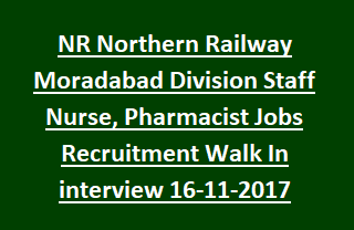 NR Northern Railway Moradabad Division Staff Nurse, Pharmacist Jobs Recruitment Walk In interview Date 16-11-2017