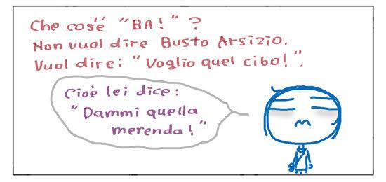 """Che cos'e' """"BA!"""" ? Non vuol dire Busto Arsizio. Vuol dire: """"Voglio quel cibo!"""". Cioe' lei dice: """"Dammi quella merenda!""""."""