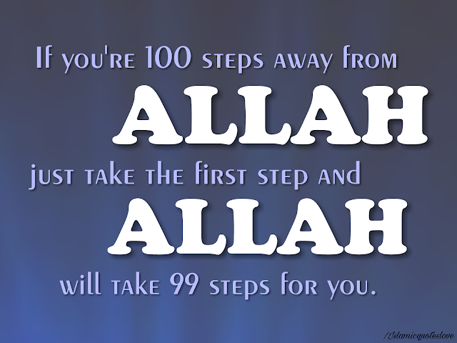 If you're 100 steps away from Allah, just take the first step and Allah will take 99 steps for you.