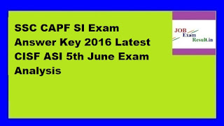 SSC CAPF SI Exam Answer Key 2016 Latest CISF ASI 5th June Exam Analysis