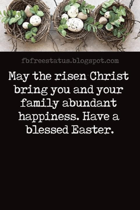 Happy Easter Messages, May the risen Christ bring you and your family abundant happiness. Have a blessed Easter.