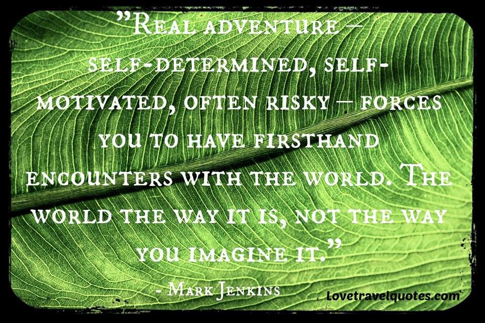 Real Adventure - self-determined, self-motivated, often risky - forces you to have firsthand encounters with the world