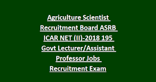 Agriculture Scientist Recruitment Board ASRB ICAR NET (II)-2018 195 Govt Lecturer Assistant Professor Jobs Recruitment Exam