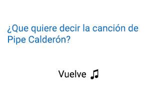 Significado de la Canción Pipe Calderón Vuelve.