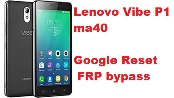 Lenovo Vipe P1 ma40 google account reset and FRP bypass