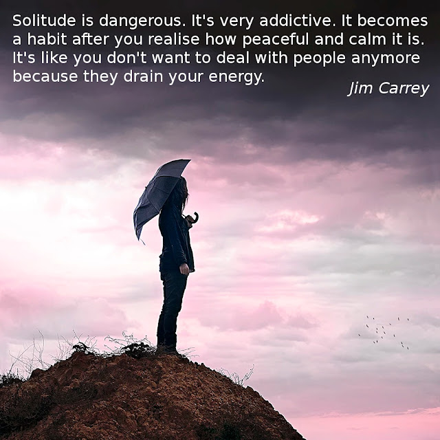 Solitude is dangerous. It's very addictive. It becomes a habit after you realise how peaceful and calm it is. It's like you don't want to deal with people anymore because they drain your energy. -- Jim Carrey