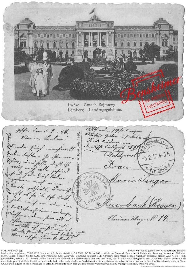 BIAB_HBS_0024.jpg; Bild zur Verfügung gestellt von Hans Bernhard Schober; Feldpostkarte gelaufen 05.02.1917, Stempel: K.D. Feldpoststation, 5.2.1917. 4-5 N, Nr 268; zusätzlicher Stempel: Deutsches Soldatenheim Lemberg; Absender: Gefreiter [Anm.: Jakob] Seeger, Militär Güter und Paketamt, K.D. Südarmee, deutsche Feldpost 151; Adressat: Frau Marie Seeger, Auerbach (Hessen), Neuer Weg N. 14;  Text: geschrieben, den 5.2.1917, Meine Lieben! Sende Euch nochmals die besten Grüße von hier, und hoffe, daß Ihr auch noch alle gesund seid. Habe Euch Lieben gestern auch eine Karte geschickt. Draußen ist es heute sehr kalt, habe mich wieder im Soldatenheim niedergelassen, denn hier ist es schön warm. Sonst wüßte ich nichts neues. Viele Grüße und baldiges Wiedersehen Euer tr. Vater. Schreibt bitte auch bald wieder; Verlag: Wydawnictwo Salonu Malarzy Polskich w Krakowie 1916; zusammengestellt und transkribiert: Frank-Egon Stoll-Berberich 2018.