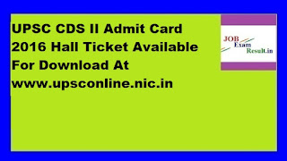 UPSC CDS II Admit Card 2016 Hall Ticket Available For Download At www.upsconline.nic.in