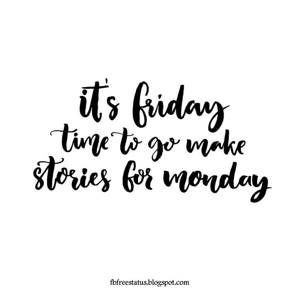 Its Friday time to go make stories for monday.