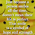 Just because a person smiles all the time, doesn't mean their life is perfect.That smile is a symbol of hope and strength.