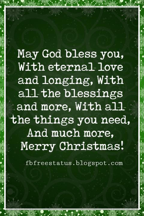 Christmas Blessings, May God bless you, With eternal love and longing, With all the blessings and more, With all the things you need, And much more, Merry Christmas!