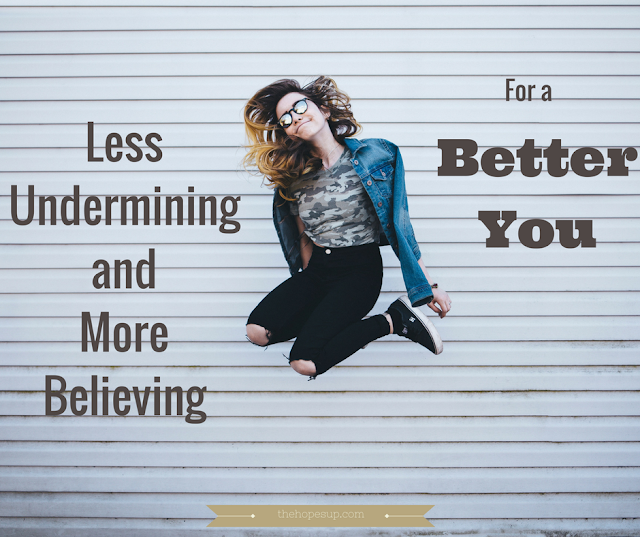 less undermining and more believing for a better you
