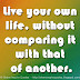Live your own life, without comparing it with that of another.
