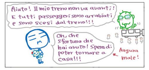 Aiuto! Il mio treno non va avanti! E tutti passeggeri sono arrabiati e sono scesi dal treno!!! Oh, che sfortuna che hai avuto! Spera di poter tornare a casa!!! Augura male!