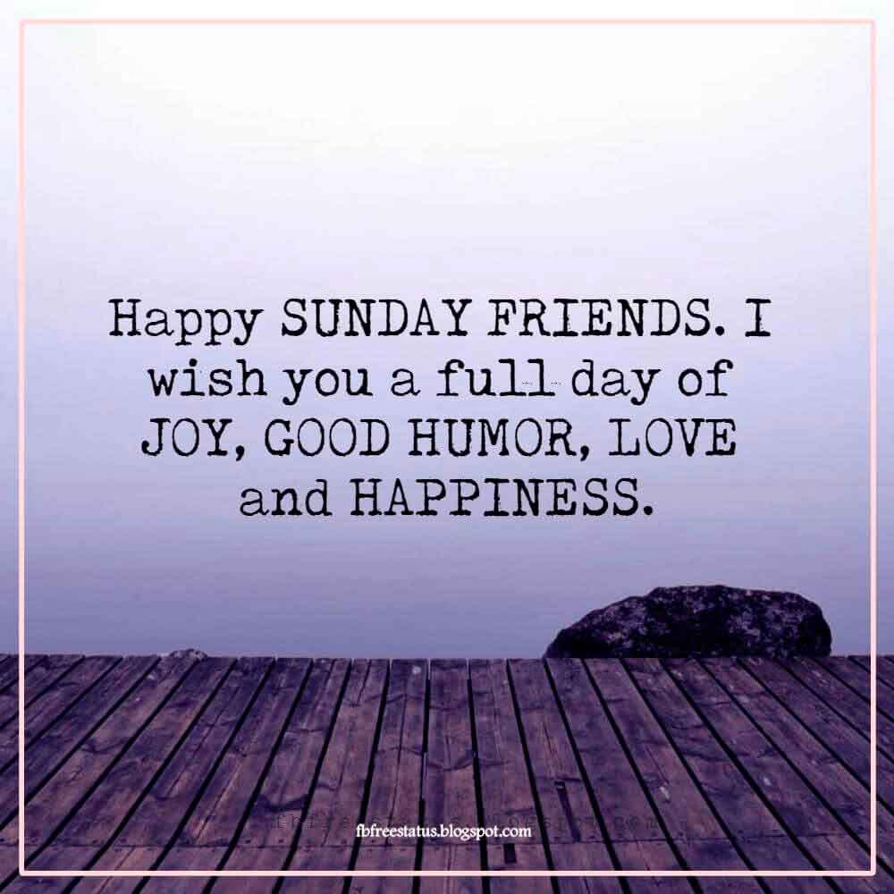 Happy SUNDAY FRIENDS. I wish you a full day of JOY, GOOD HUMOR, LOVE and HAPPINESS.